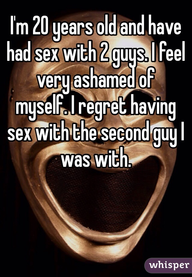 I'm 20 years old and have had sex with 2 guys. I feel very ashamed of myself. I regret having sex with the second guy I was with.