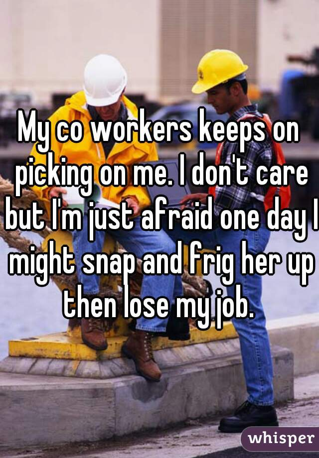 My co workers keeps on picking on me. I don't care but I'm just afraid one day I might snap and frig her up then lose my job.