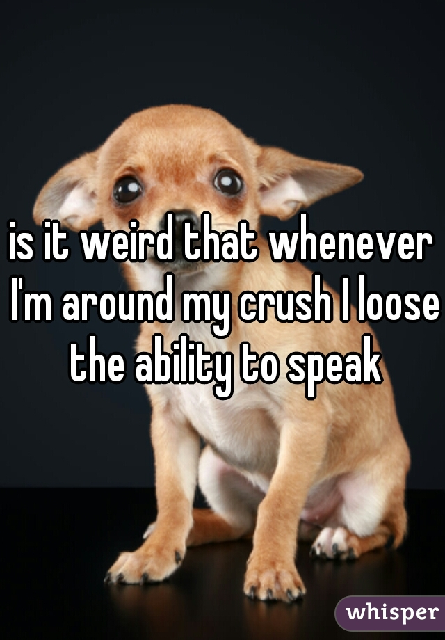 is it weird that whenever I'm around my crush I loose the ability to speak