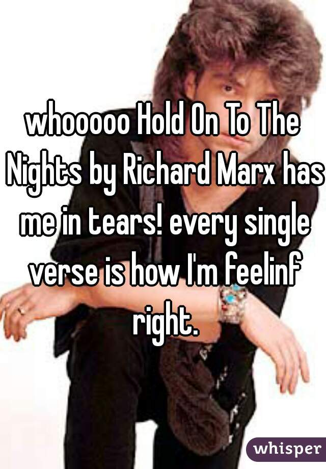 whooooo Hold On To The Nights by Richard Marx has me in tears! every single verse is how I'm feelinf right.