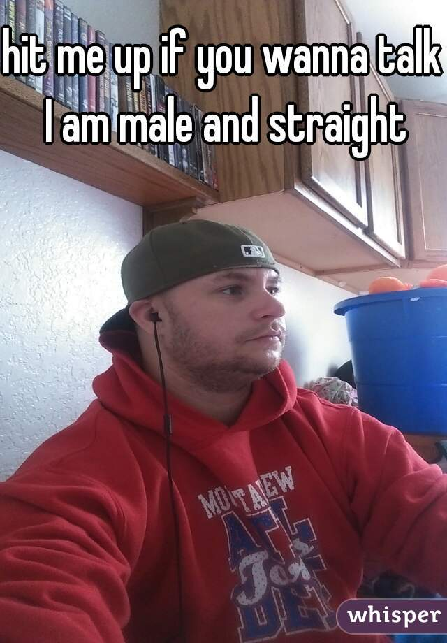 hit me up if you wanna talk   I am male and straight