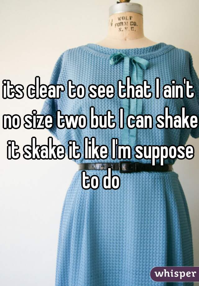 its clear to see that I ain't no size two but I can shake it skake it like I'm suppose to do