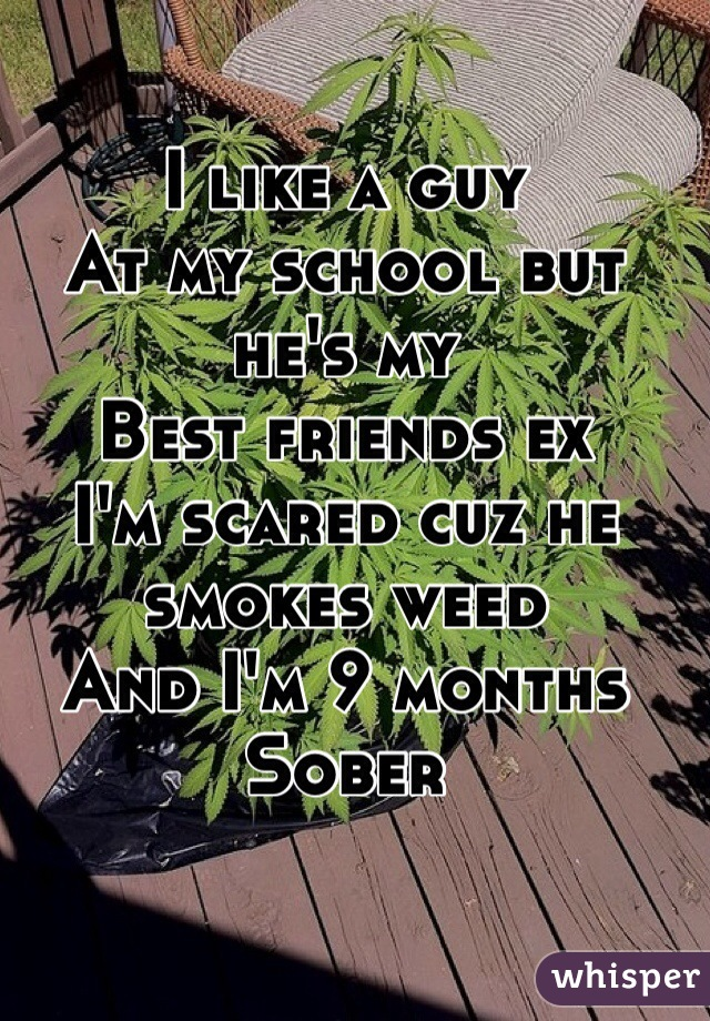 I like a guy  At my school but he's my  Best friends ex I'm scared cuz he smokes weed And I'm 9 months  Sober