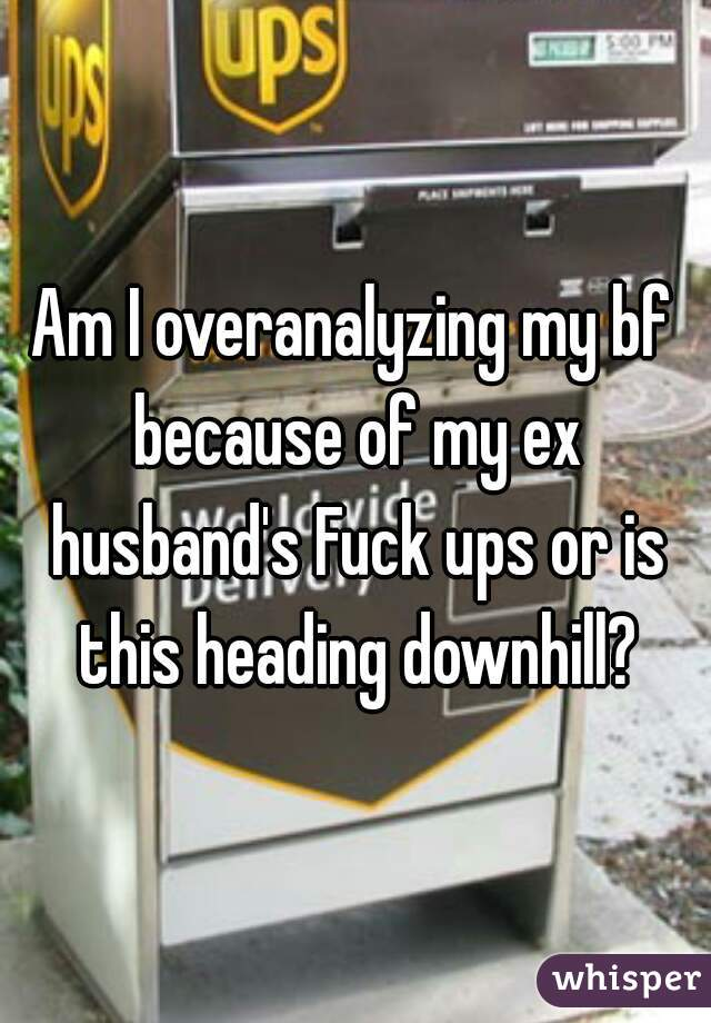 Am I overanalyzing my bf because of my ex husband's Fuck ups or is this heading downhill?