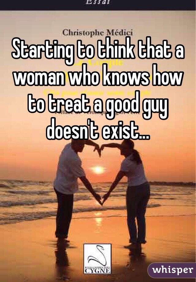 Starting to think that a woman who knows how to treat a good guy doesn't exist...