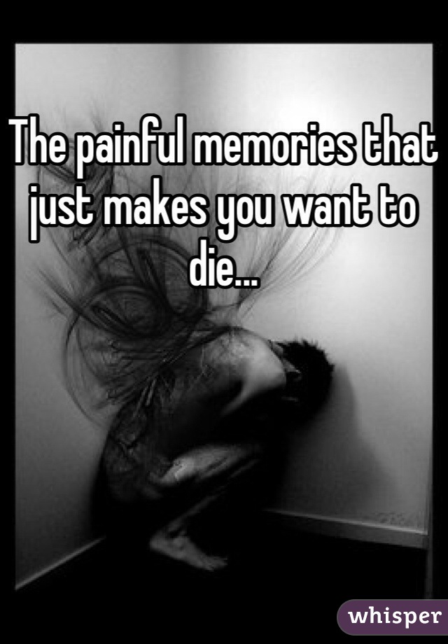 The painful memories that just makes you want to die...