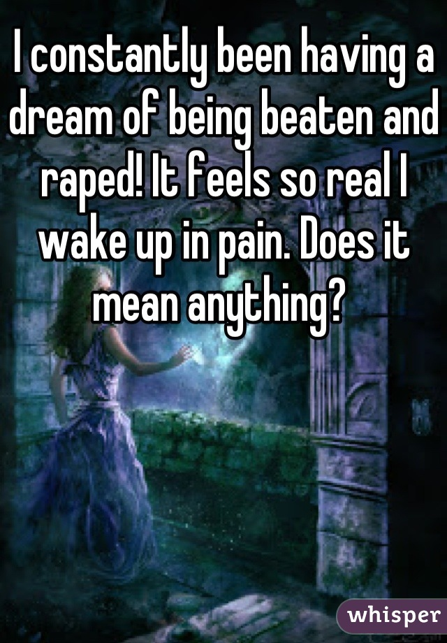 I constantly been having a dream of being beaten and raped! It feels so real I wake up in pain. Does it mean anything?