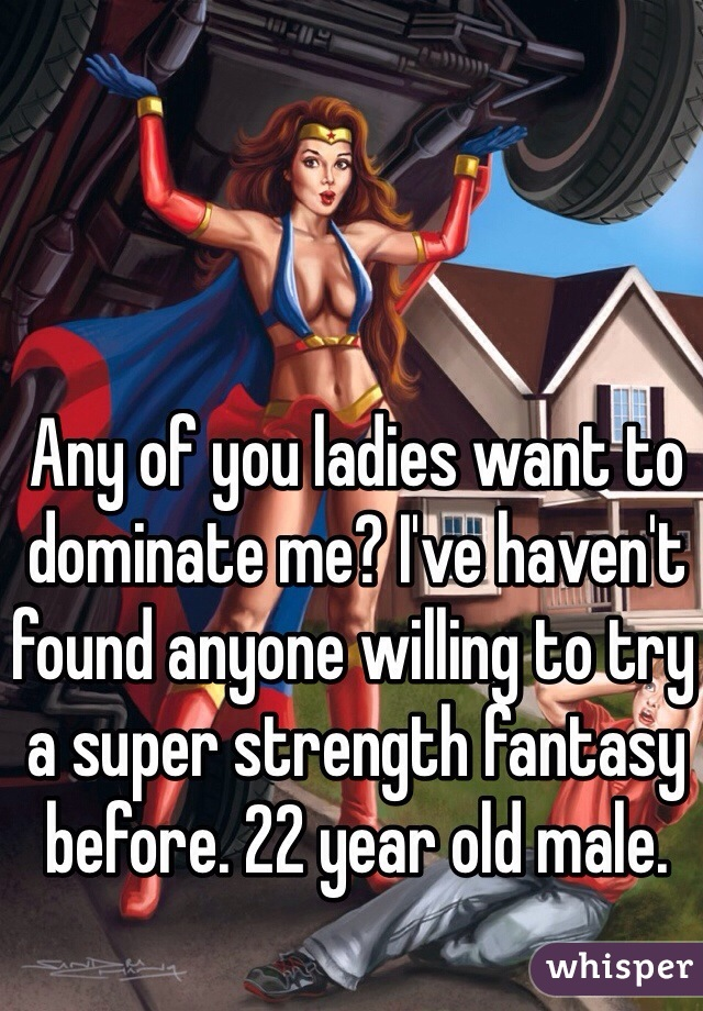 Any of you ladies want to dominate me? I've haven't found anyone willing to try a super strength fantasy before. 22 year old male.