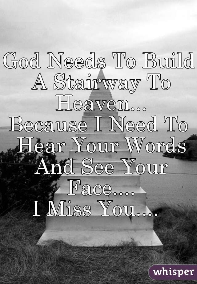 God Needs To Build A Stairway To Heaven... Because I Need To Hear Your Words And See Your Face.... I Miss You....