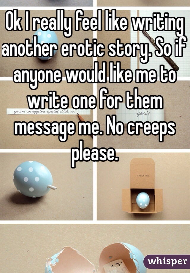 Ok I really feel like writing another erotic story. So if anyone would like me to write one for them message me. No creeps please.