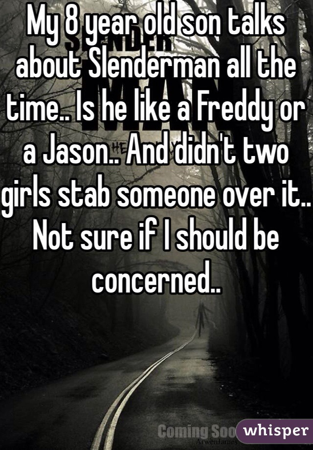 My 8 year old son talks about Slenderman all the time.. Is he like a Freddy or a Jason.. And didn't two girls stab someone over it.. Not sure if I should be concerned..