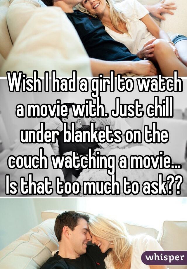 Wish I had a girl to watch a movie with. Just chill under blankets on the couch watching a movie... Is that too much to ask??