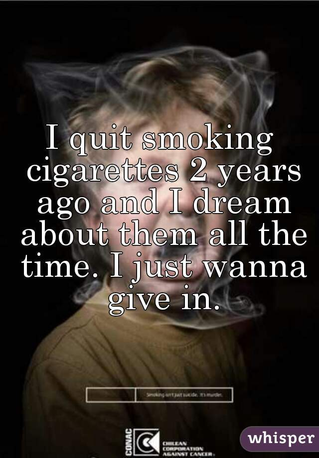 I quit smoking cigarettes 2 years ago and I dream about them all the time. I just wanna give in.