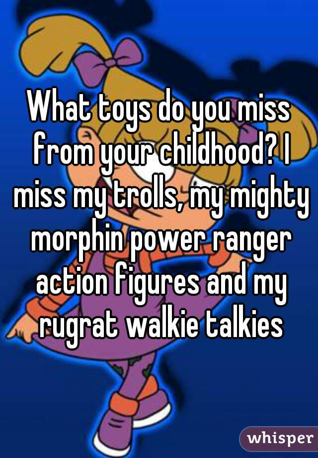 What toys do you miss from your childhood? I miss my trolls, my mighty morphin power ranger action figures and my rugrat walkie talkies