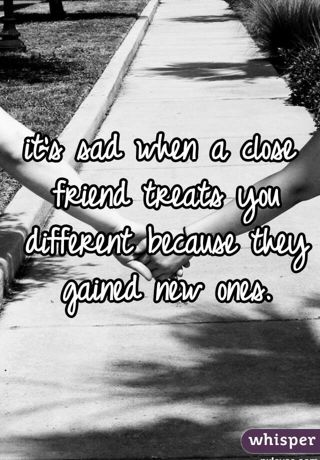 it's sad when a close friend treats you different because they gained new ones.