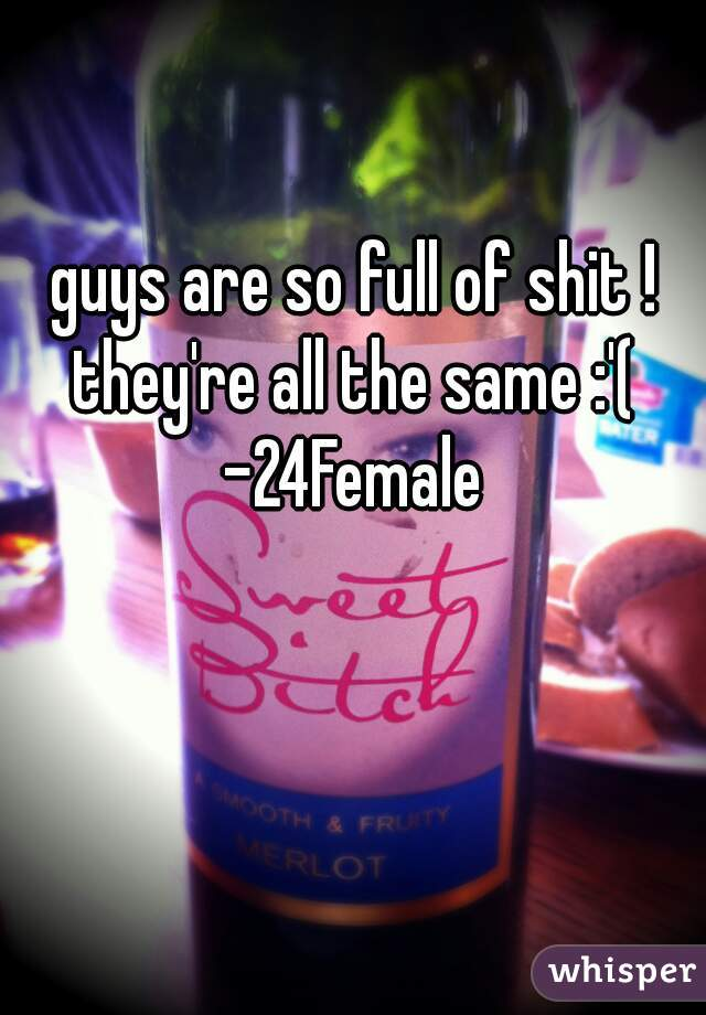 guys are so full of shit ! they're all the same :'(  -24Female