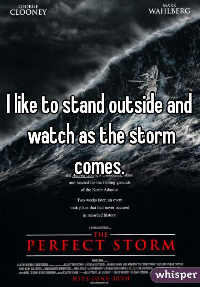 I like to stand outside and watch as the storm comes.