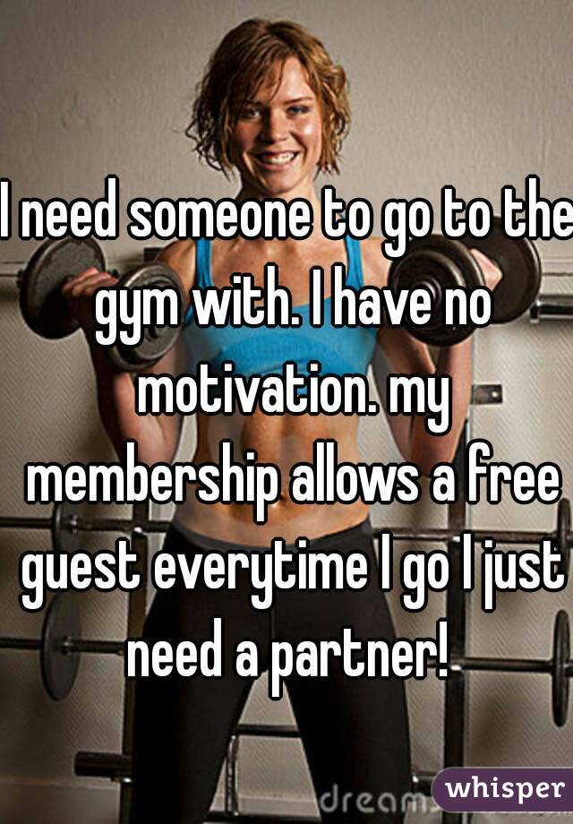 I need someone to go to the gym with. I have no motivation. my membership allows a free guest everytime I go I just need a partner!