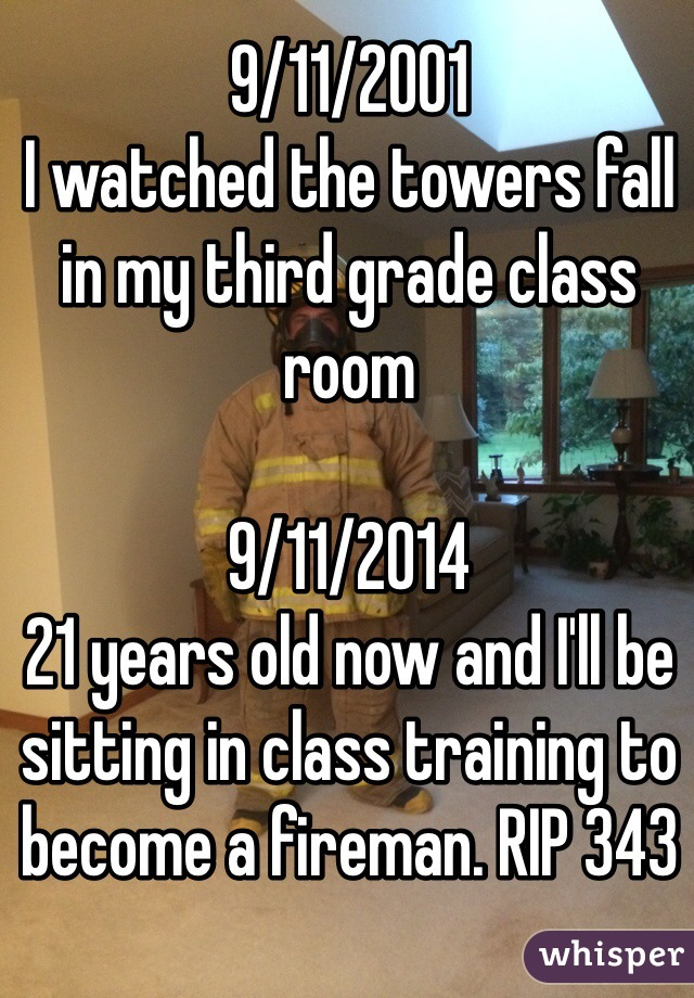 9/11/2001 I watched the towers fall in my third grade class room  9/11/2014 21 years old now and I'll be sitting in class training to become a fireman. RIP 343