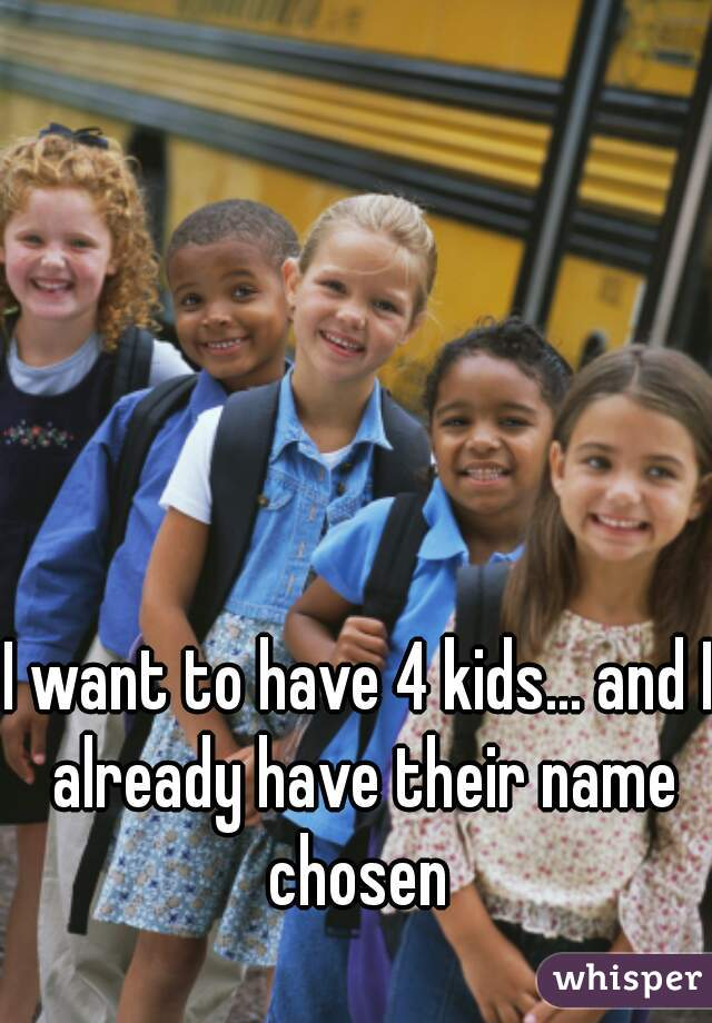 I want to have 4 kids... and I already have their name chosen
