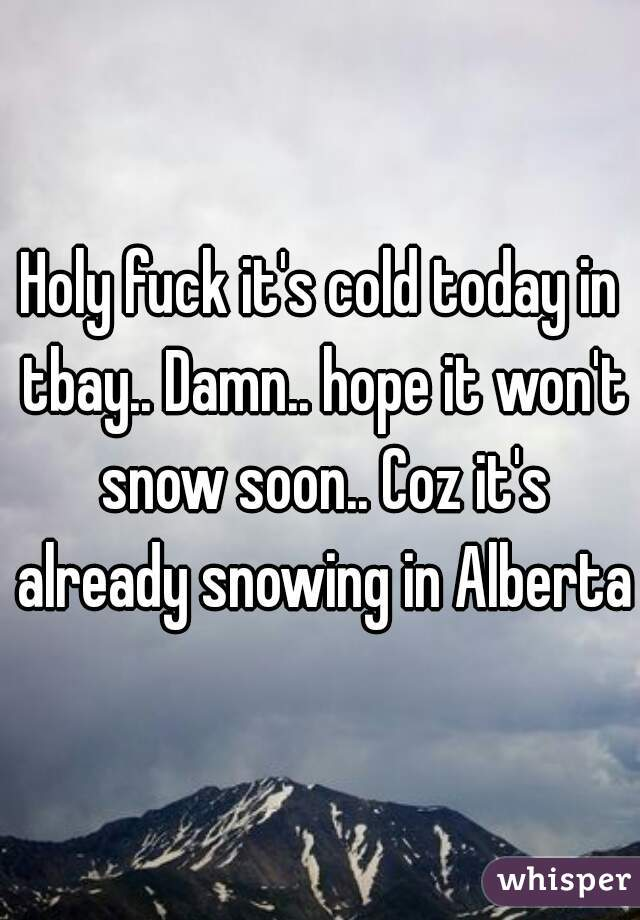 Holy fuck it's cold today in tbay.. Damn.. hope it won't snow soon.. Coz it's already snowing in Alberta