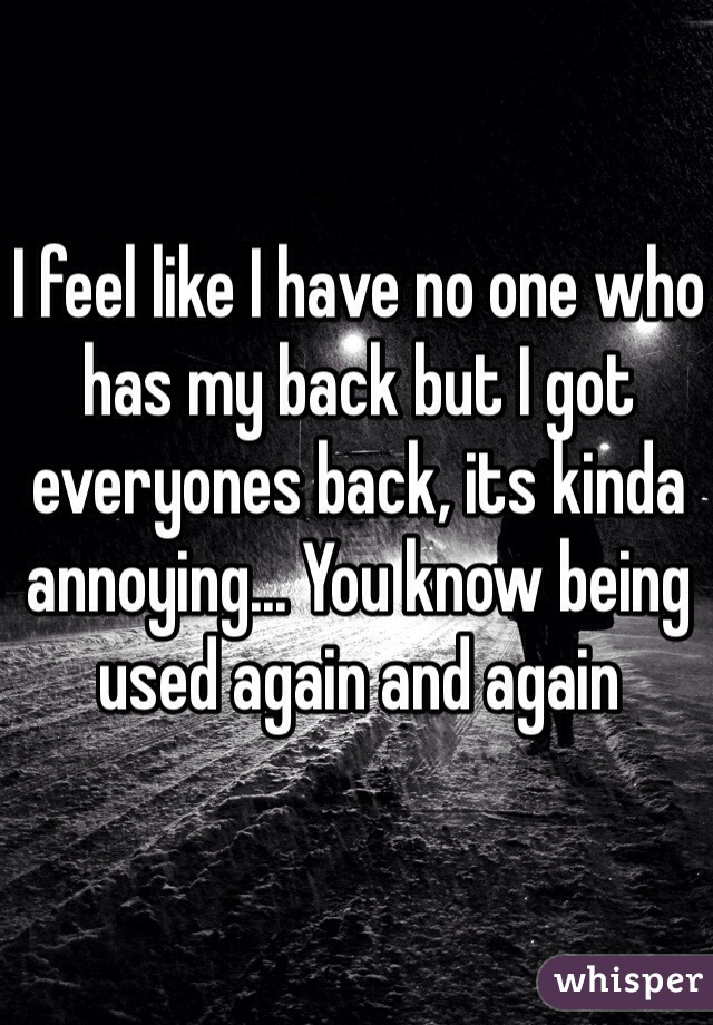 I feel like I have no one who has my back but I got everyones back, its kinda annoying... You know being used again and again