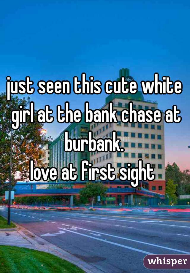 just seen this cute white girl at the bank chase at burbank.  love at first sight