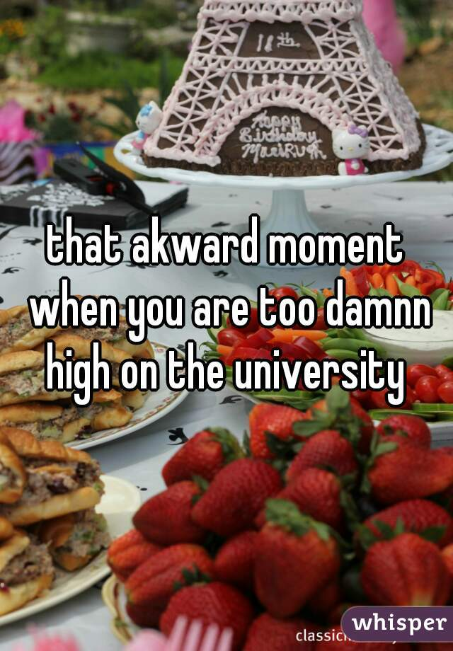 that akward moment when you are too damnn high on the university
