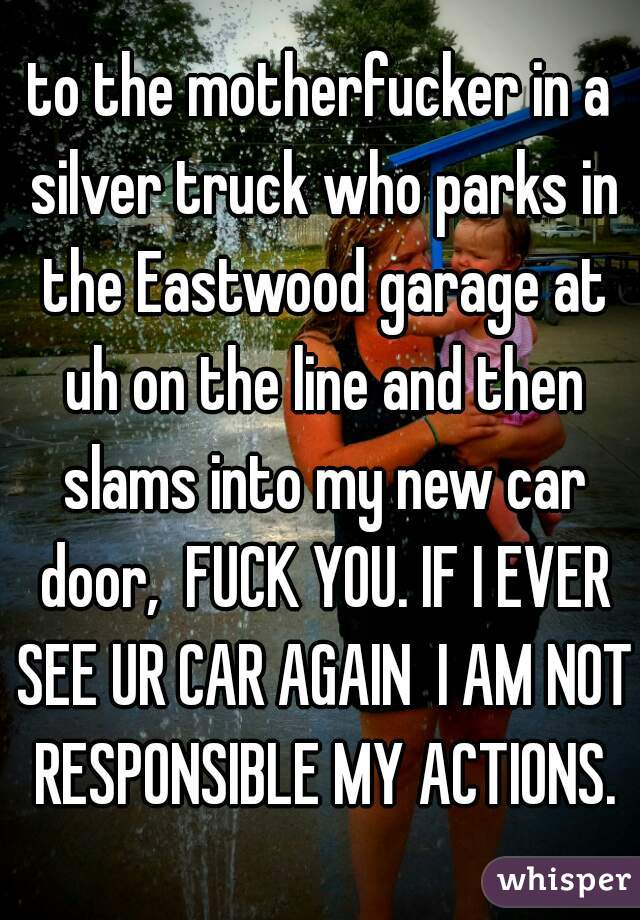 to the motherfucker in a silver truck who parks in the Eastwood garage at uh on the line and then slams into my new car door,  FUCK YOU. IF I EVER SEE UR CAR AGAIN  I AM NOT RESPONSIBLE MY ACTIONS.
