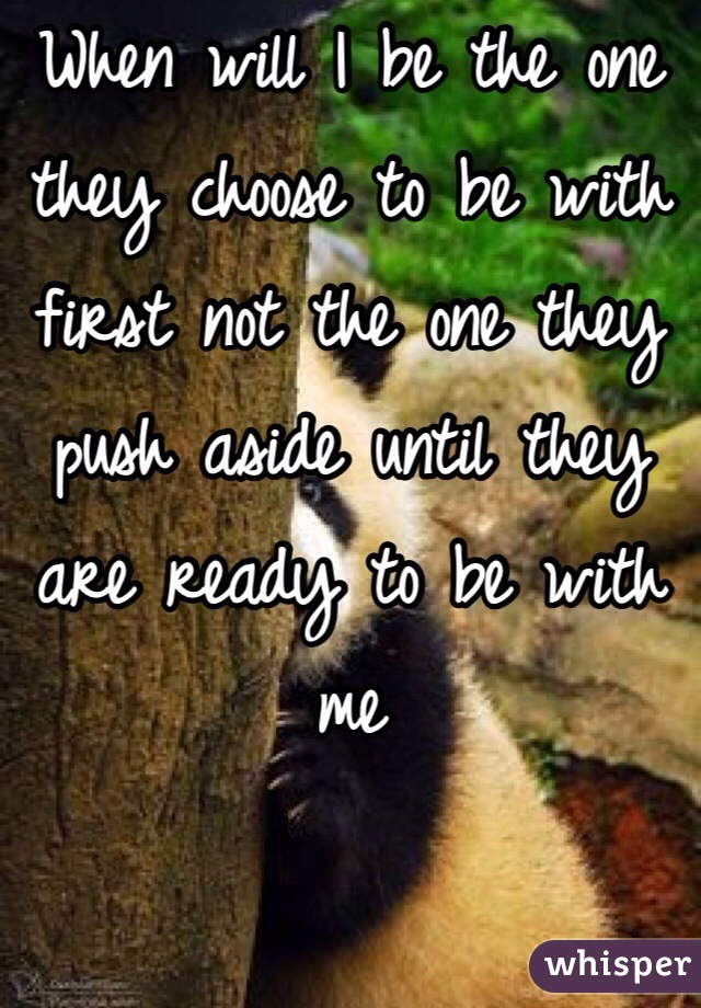 When will I be the one they choose to be with first not the one they push aside until they are ready to be with me
