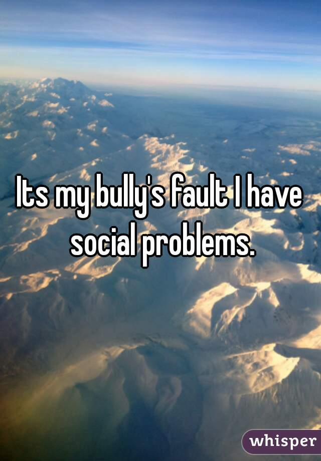 Its my bully's fault I have social problems.