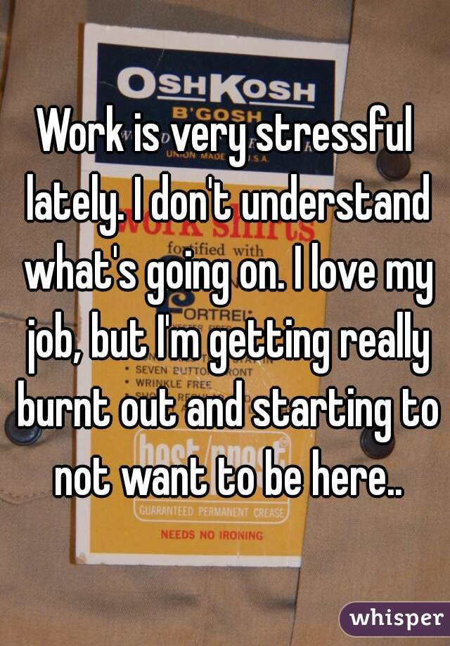Work is very stressful lately. I don't understand what's going on. I love my job, but I'm getting really burnt out and starting to not want to be here..