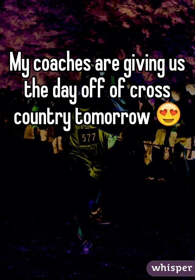 My coaches are giving us the day off of cross country tomorrow 😍