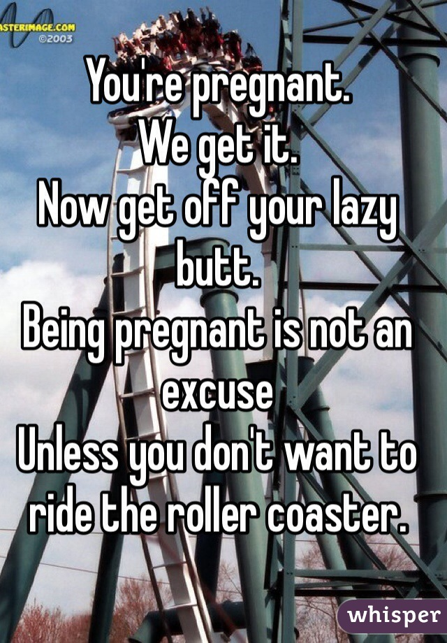 You're pregnant.  We get it.  Now get off your lazy butt.  Being pregnant is not an excuse Unless you don't want to ride the roller coaster.