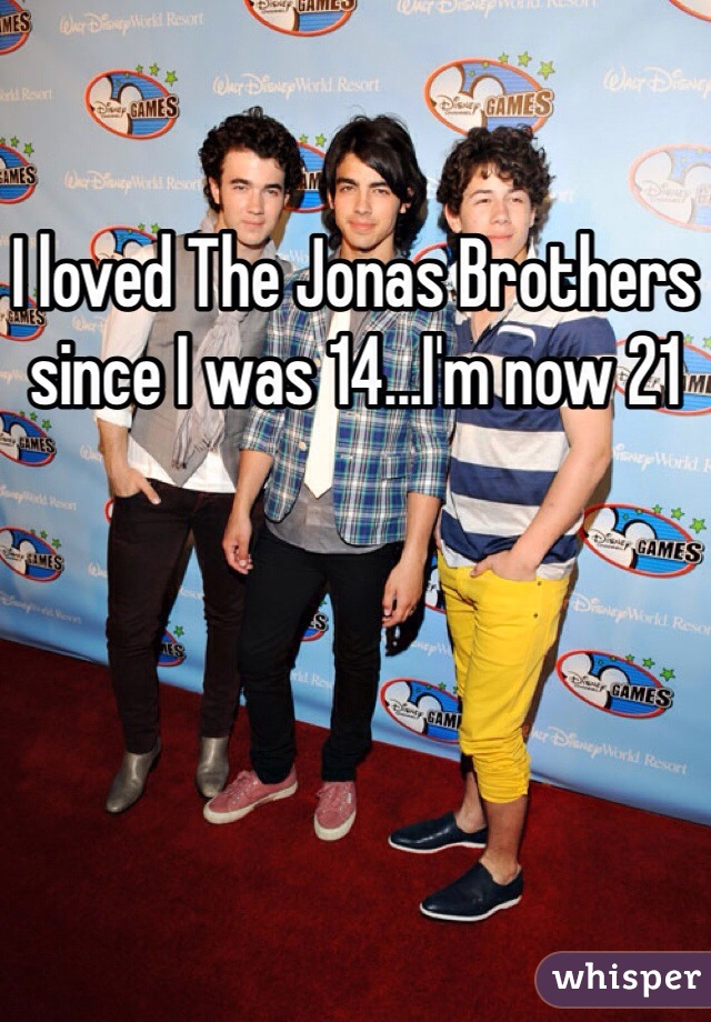 I loved The Jonas Brothers since I was 14...I'm now 21