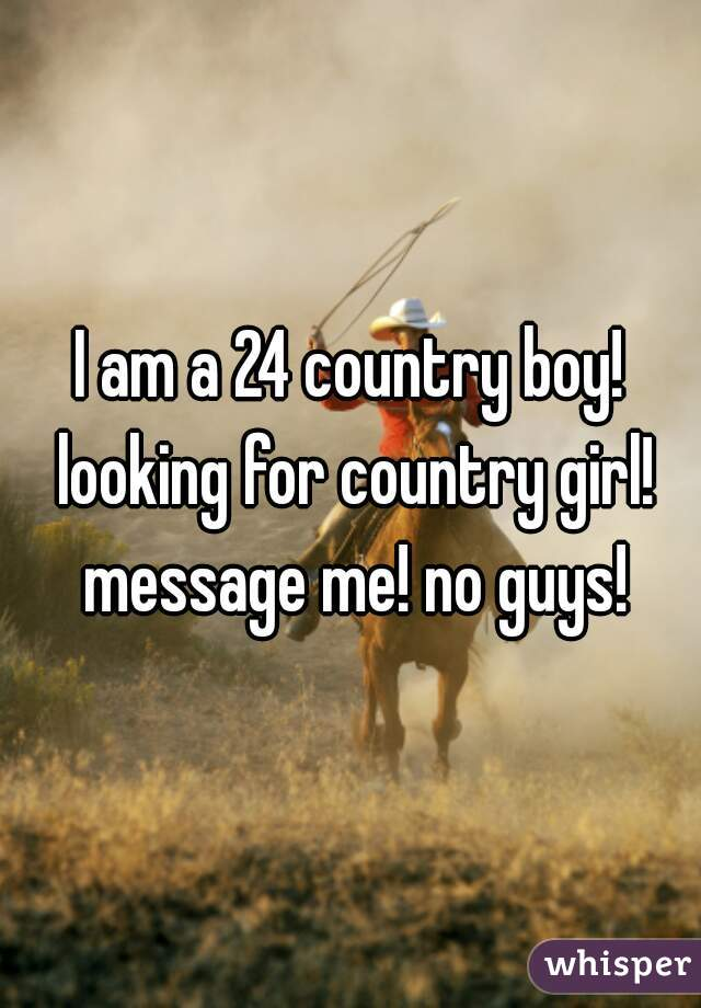 I am a 24 country boy! looking for country girl! message me! no guys!