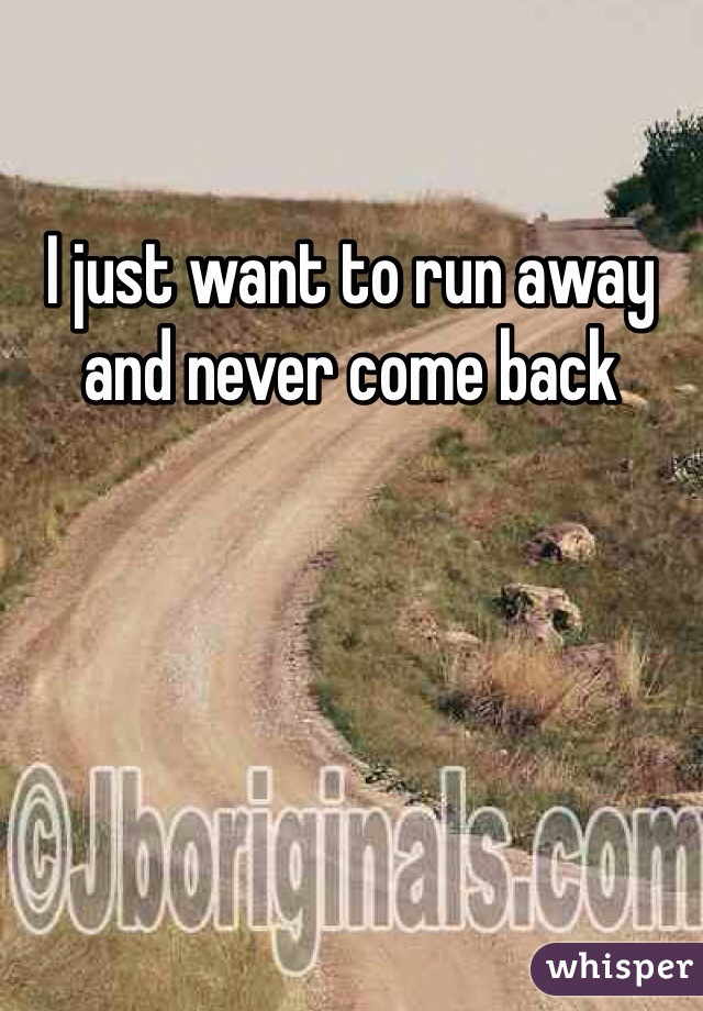 I just want to run away and never come back