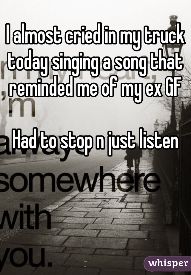 I almost cried in my truck  today singing a song that reminded me of my ex GF  Had to stop n just listen