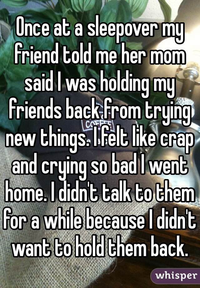 Once at a sleepover my friend told me her mom said I was holding my friends back from trying new things. I felt like crap and crying so bad I went home. I didn't talk to them for a while because I didn't want to hold them back.