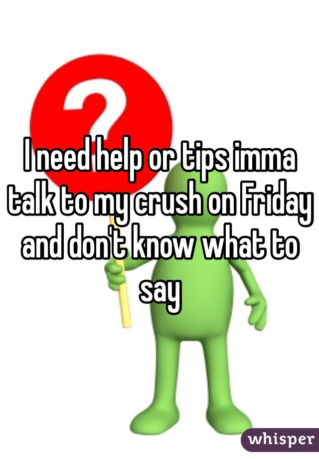 I need help or tips imma talk to my crush on Friday and don't know what to say