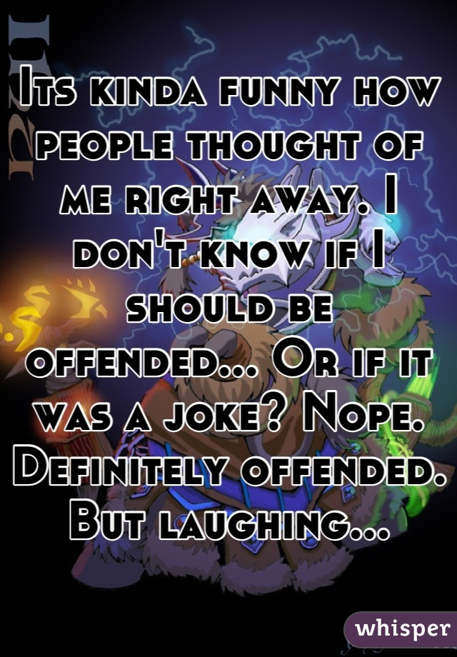 Its kinda funny how people thought of me right away. I don't know if I should be offended... Or if it was a joke? Nope. Definitely offended. But laughing...
