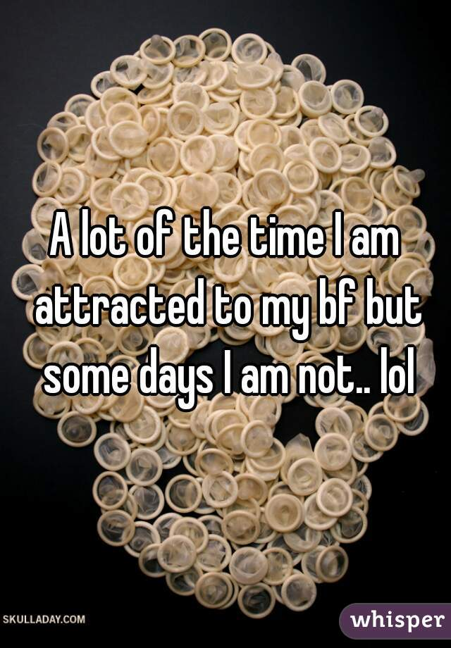 A lot of the time I am attracted to my bf but some days I am not.. lol