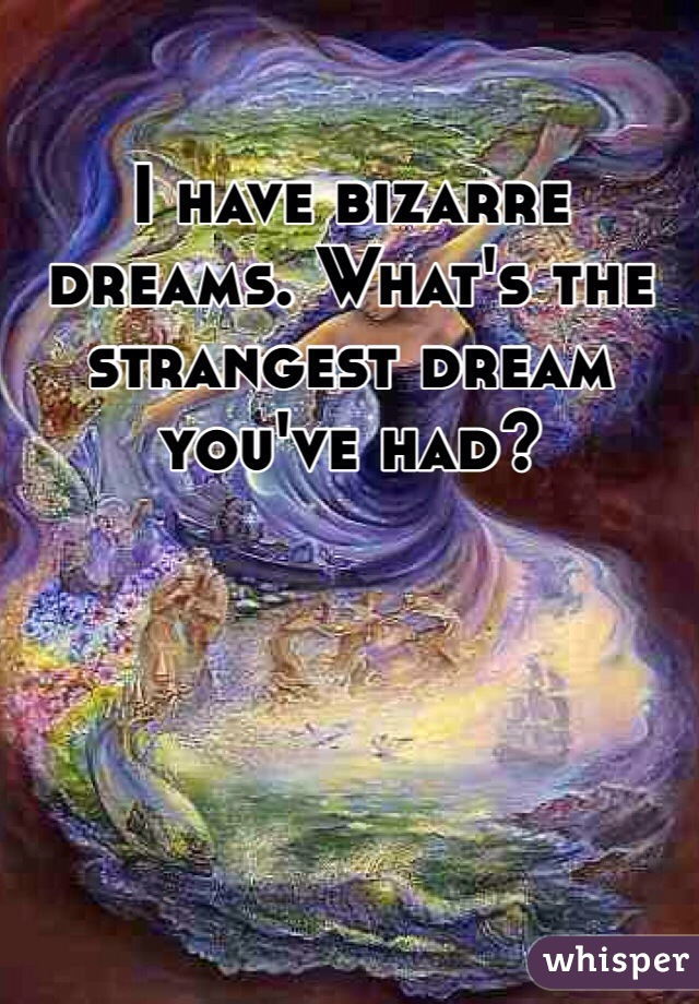 I have bizarre dreams. What's the strangest dream you've had?