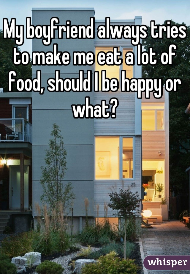My boyfriend always tries to make me eat a lot of food, should I be happy or what?