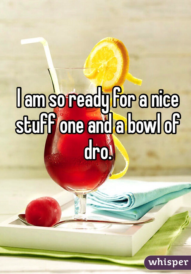 I am so ready for a nice stuff one and a bowl of dro.