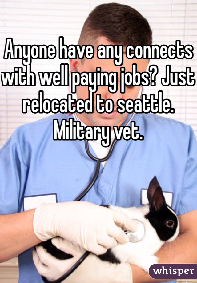 Anyone have any connects with well paying jobs? Just relocated to seattle. Military vet.