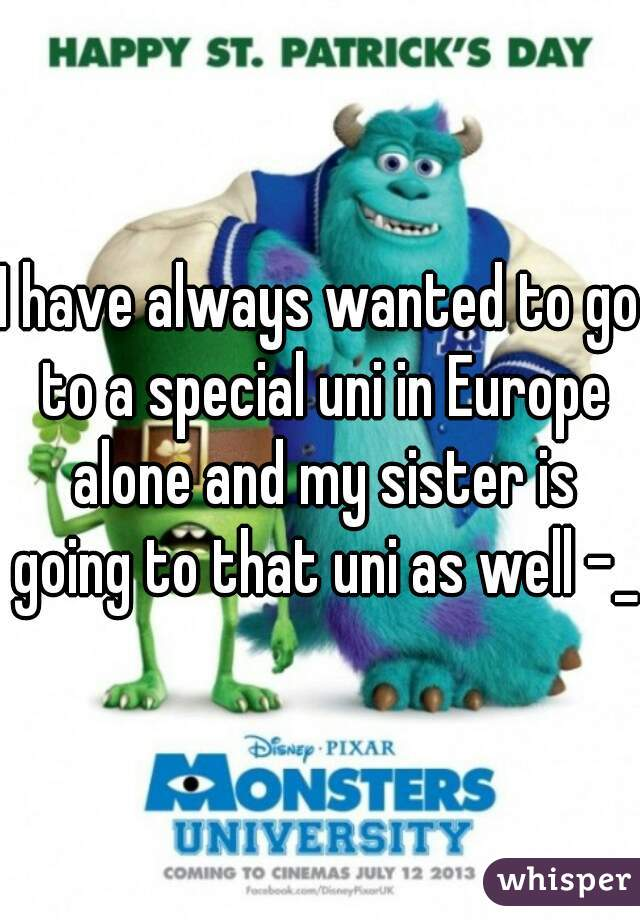 I have always wanted to go to a special uni in Europe alone and my sister is going to that uni as well -_-