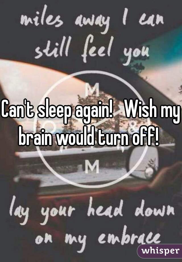 Can't sleep again!   Wish my brain would turn off!