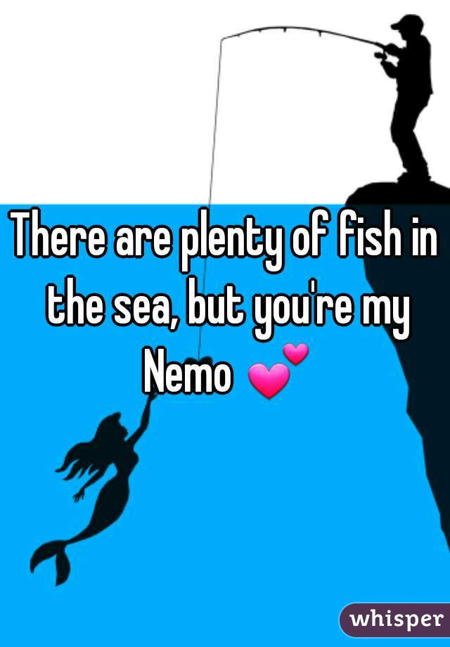 There are plenty of fish in the sea, but you're my Nemo 💕