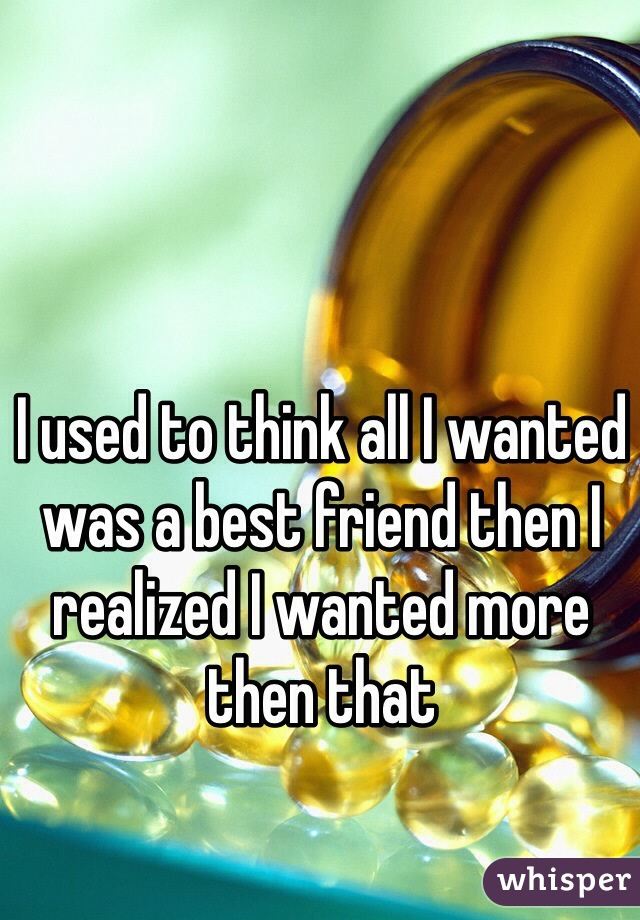 I used to think all I wanted was a best friend then I realized I wanted more then that